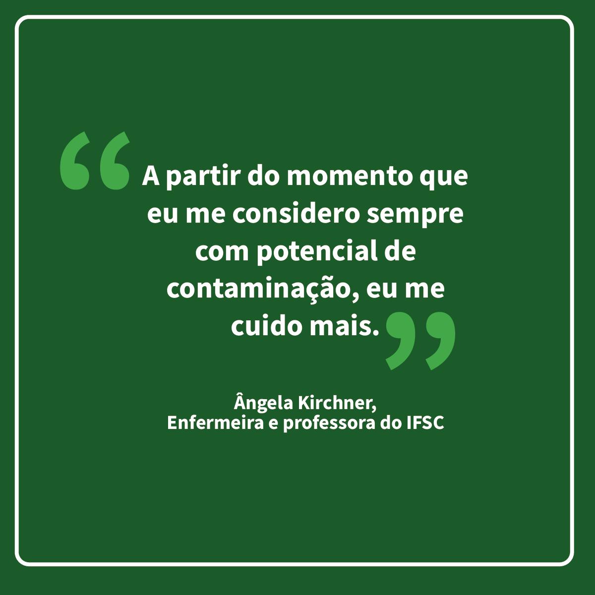 """Frase da professora do IFSC, Ângela: """"A partir do momento que eu me considero sempre com potencial de contaminação, eu me cuido mais""""."""
